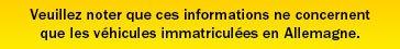 Veuillez noter que ces informations ne concernent que les véhicules immatriculées en Allemagne.